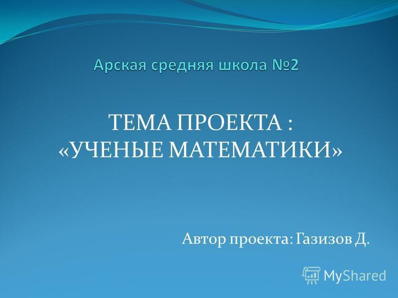 ТЕМА ПРОЕКТА : «УЧЕНЫЕ МАТЕМАТИКИ» Автор проекта: Газизов Д.