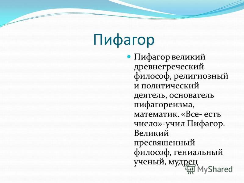 Пифагор Пифагор великий древнегреческий философ, религиозный и политический деятель, основатель пифагореизма, математик. «Все- есть число»-учил Пифагор. Великий пресвященный философ, гениальный ученый, мудрец