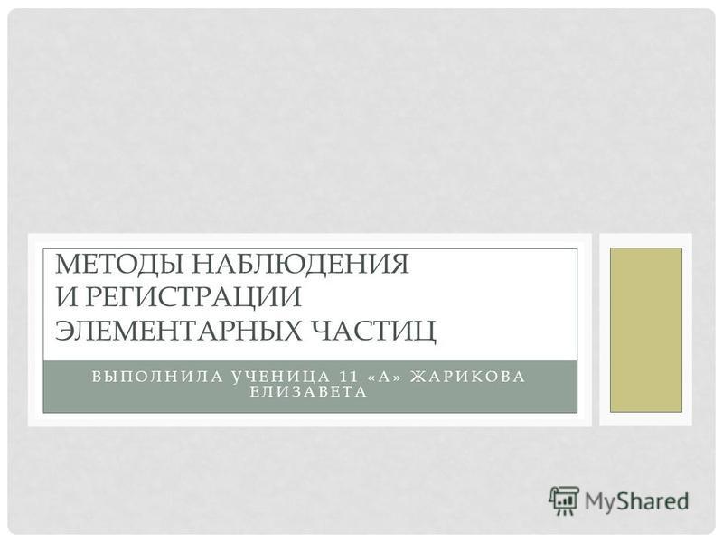 ВЫПОЛНИЛА УЧЕНИЦА 11 «А» ЖАРИКОВА ЕЛИЗАВЕТА МЕТОДЫ НАБЛЮДЕНИЯ И РЕГИСТРАЦИИ ЭЛЕМЕНТАРНЫХ ЧАСТИЦ