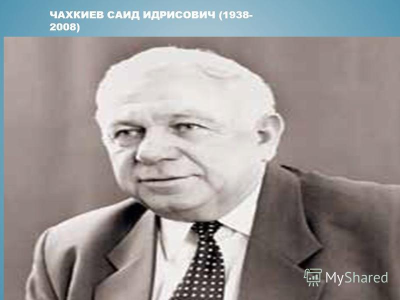 ЧАХКИЕВ САИД ИДРИСОВИЧ (1938- 2008)
