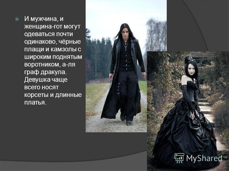 И мужчина, и женщина-гот могут одеваться почти одинаково, чёрные плащи и камзолы с широким поднятым воротником, а-ля граф дракула. Девушка чаще всего носят корсеты и длинные платья.
