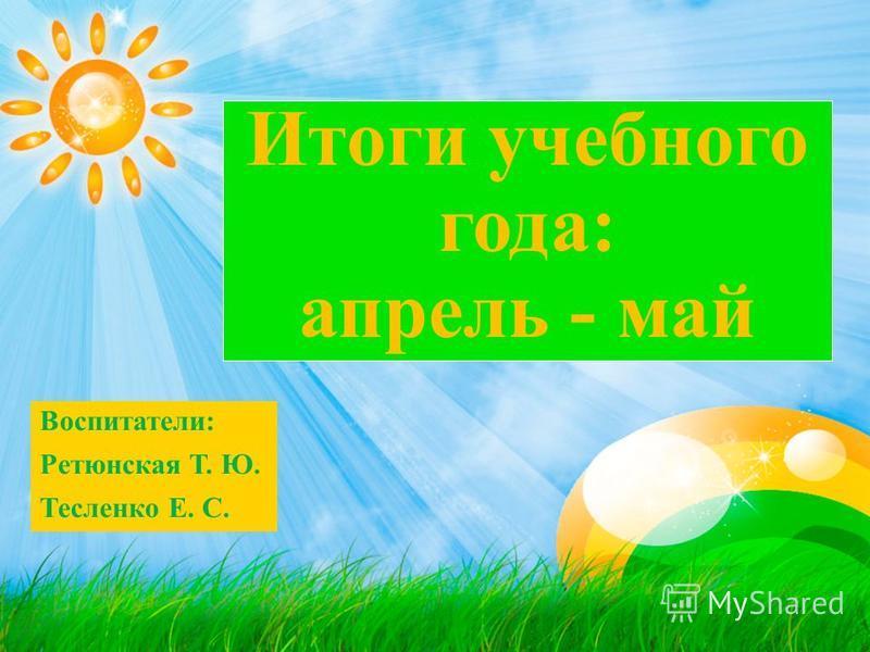 Итоги учебного года: апрель - май Воспитатели: Ретюнская Т. Ю. Тесленко Е. С.