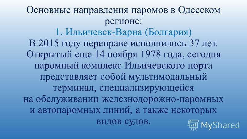 Основные направления паромов в Одесском регионе: 1. Ильичевск-Варна (Болгария) В 2015 году переправе исполнилось 37 лет. Открытый еще 14 ноября 1978 года, сегодня паромный комплекс Ильичевского порта представляет собой мультимодальный терминал, специ