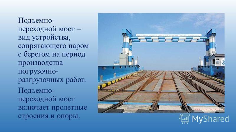 Подъемно- переходной мост – вид устройства, сопрягающего паром с берегом на период производства погрузочно- разгрузочных работ. Подъемно- переходной мост включает пролетные строения и опоры.
