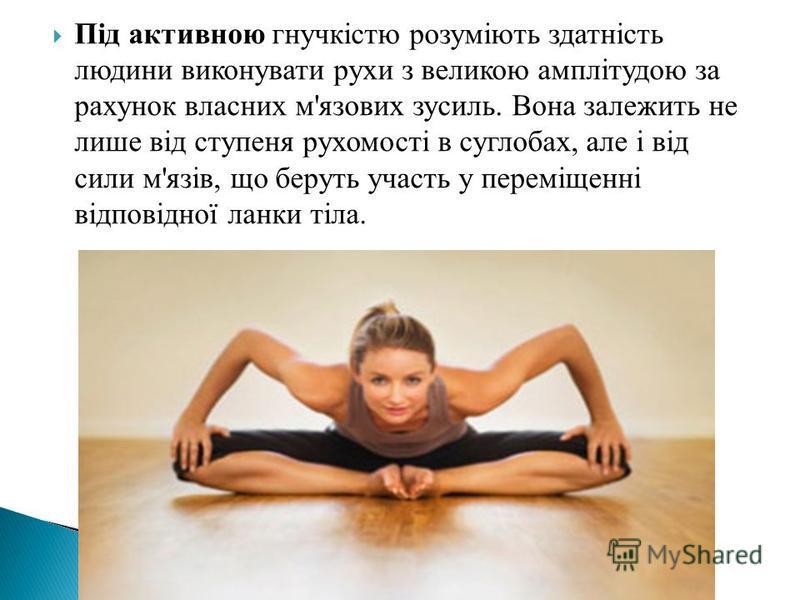 Під активною гнучкістю розуміють здатність людини виконувати рухи з великою амплітудою за рахунок власних м'язових зусиль. Вона залежить не лише від ступеня рухомості в суглобах, але і від сили м'язів, що беруть участь у переміщенні відповідної ланки