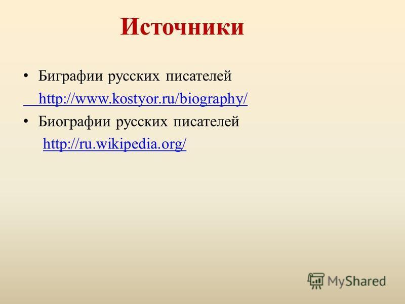 Источники Биграфии русских писателей http://www.kostyor.ru/biography/ Биографии русских писателей http://ru.wikipedia.org/