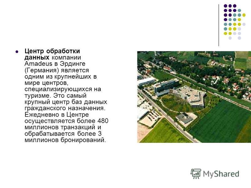 Центр обработки данных компании Amadeus в Эрдинге (Германия) является одним из крупнейших в мире центров, специализирующихся на туризме. Это самый крупный центр баз данных гражданского назначения. Ежедневно в Центре осуществляется более 480 миллионов