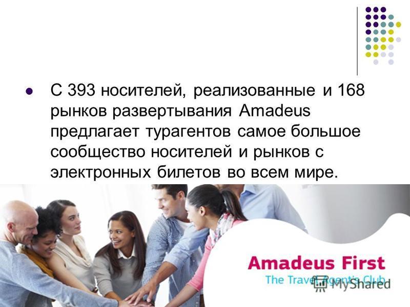 С 393 носителей, реализованные и 168 рынков развертывания Amadeus предлагает турагентов самое большое сообщество носителей и рынков с электронных билетов во всем мире.
