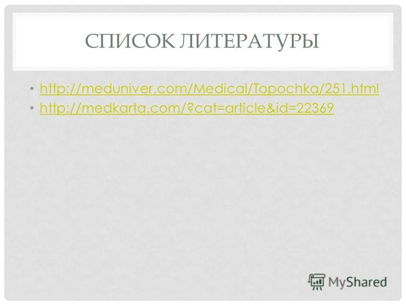 СПИСОК ЛИТЕРАТУРЫ http://meduniver.com/Medical/Topochka/251. html http://medkarta.com/?cat=article&id=22369