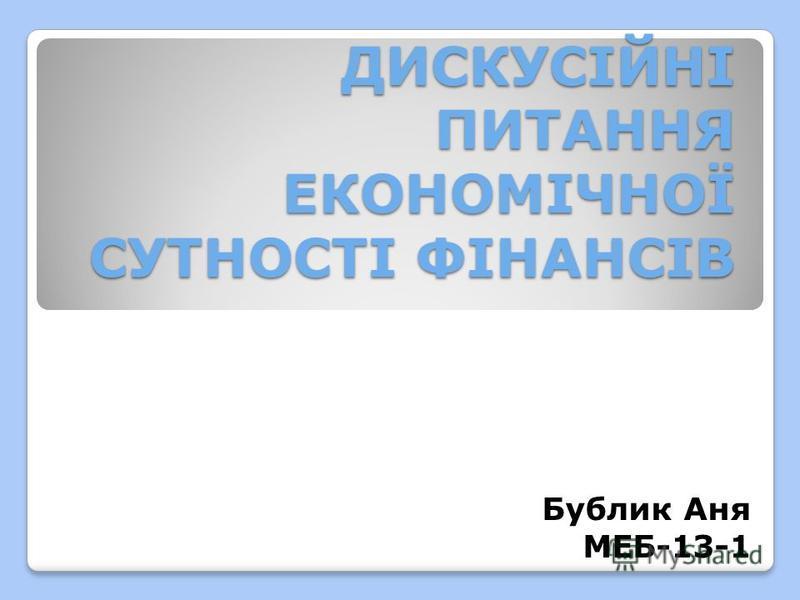 ДИСКУСІЙНІ ПИТАННЯ ЕКОНОМІЧНОЇ СУТНОСТІ ФІНАНСІВ Бублик Аня МЕБ-13-1
