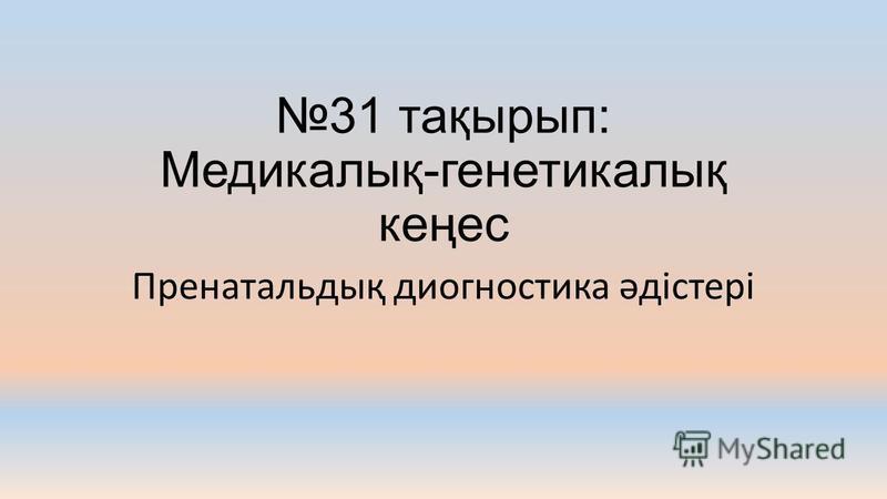 31 тақырып: Медикалық-генетикалық кеңес Пренатальдық диогностика әдістері