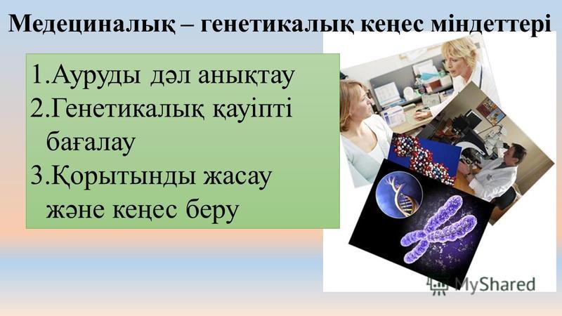 Медециналық – генетикалық кеңес міндеттері 1.Ауруды дәл анықтау 2.Генетикалық қауіпті бағалау 3.Қорытынды жасау және кеңес беру