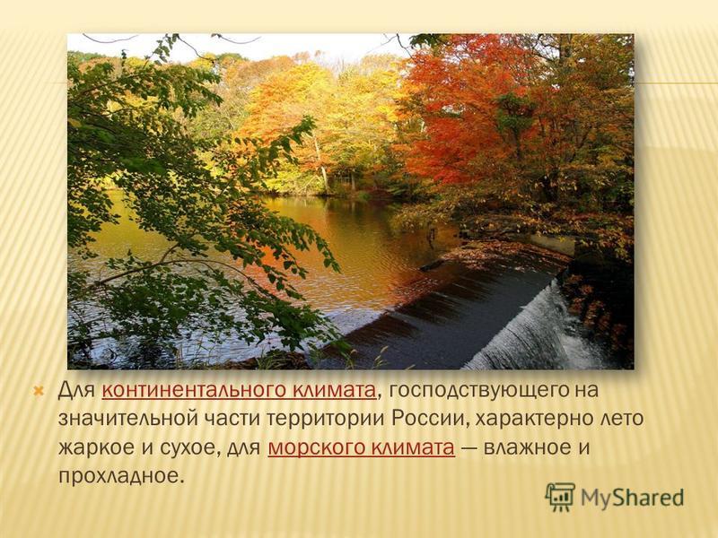 Для континентального климата, господствующего на значительной части территории России, характерно лето жаркое и сухое, для морского климата влажное и прохладное.континентального климата морского климата