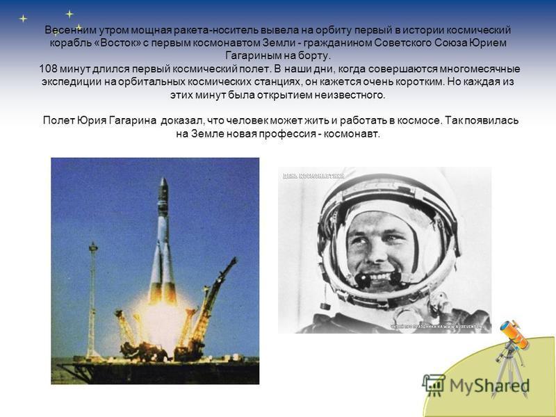Весенним утром мощная ракета-носитель вывела на орбиту первый в истории космический корабль «Восток» с первым космонавтом Земли - гражданином Советского Союза Юрием Гагариным на борту. 108 минут длился первый космический полет. В наши дни, когда сове