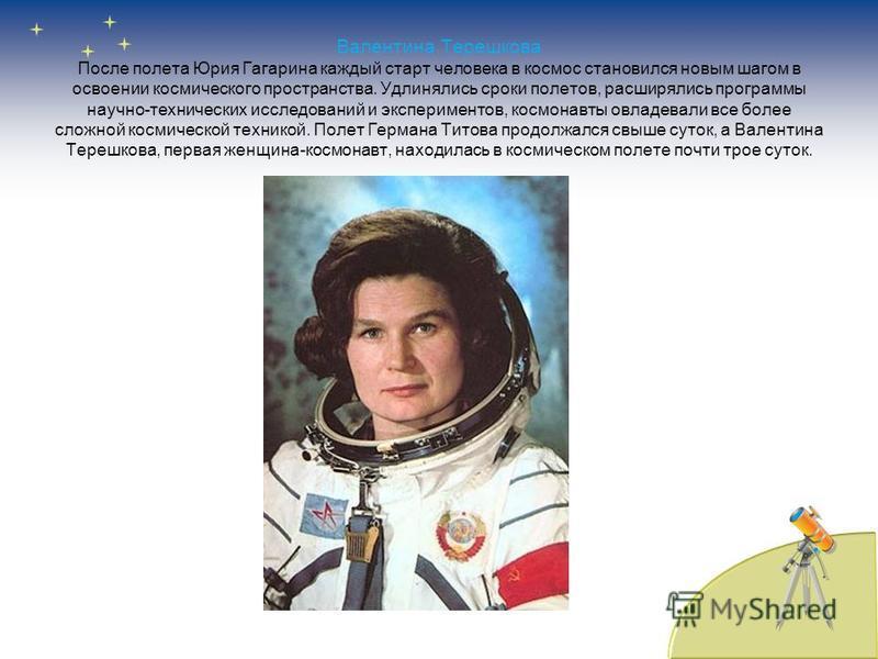 Валентина Терешкова После полета Юрия Гагарина каждый старт человека в космос становился новым шагом в освоении космического пространства. Удлинялись сроки полетов, расширялись программы научно-технических исследований и экспериментов, космонавты овл