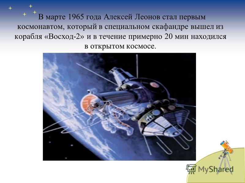 В марте 1965 года Алексей Леонов стал первым космонавтом, который в специальном скафандре вышел из корабля «Восход-2» и в течение примерно 20 мин находился в открытом космосе.