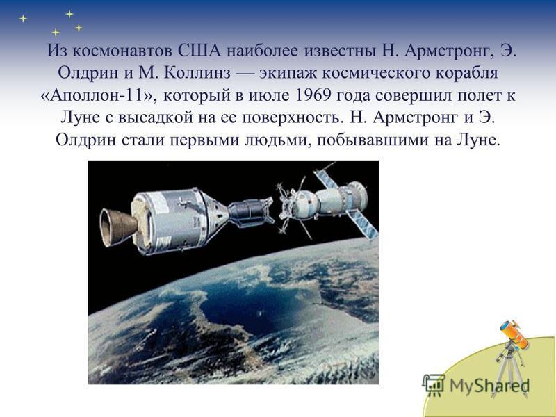 Из космонавтов США наиболее известны Н. Армстронг, Э. Олдрин и М. Коллинз экипаж космического корабля «Аполлон-11», который в июле 1969 года совершил полет к Луне с высадкой на ее поверхность. Н. Армстронг и Э. Олдрин стали первыми людьми, побывавшим