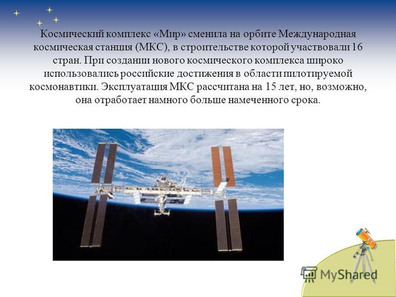 Космический комплекс «Мир» сменила на орбите Международная космическая станция (МКС), в строительстве которой участвовали 16 стран. При создании нового космического комплекса широко использовались российские достижения в области пилотируемой космонав