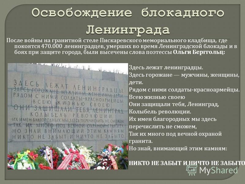 После войны на гранитной стеле Пискаревского мемориального кладбища, где покоятся 470.000 ленинградцев, умерших во время Ленинградской блокады и в боях при защите города, были высечены слова поэтессы Ольги Берггольц : Здесь лежат ленинградцы. Здесь г