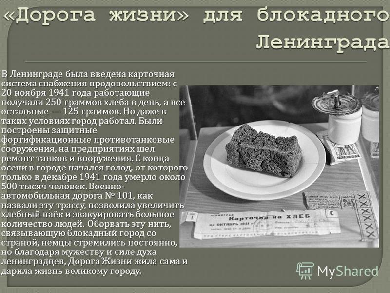 В Ленинграде была введена карточная система снабжения продовольствием : с 20 ноября 1941 года работающие получали 250 граммов хлеба в день, а все остальные 125 граммов. Но даже в таких условиях город работал. Были построены защитные фортификационные