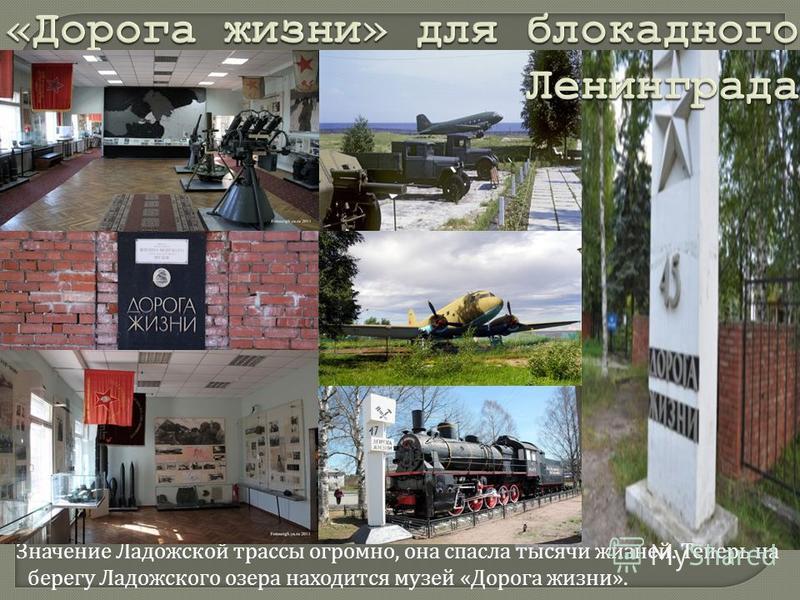 Значение Ладожской трассы огромно, она спасла тысячи жизней. Теперь на берегу Ладожского озера находится музей « Дорога жизни ».