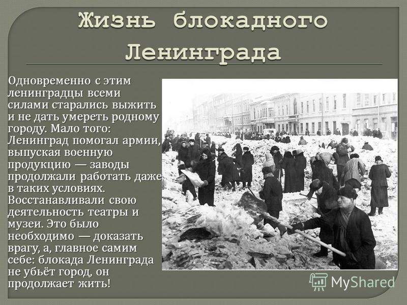 Одновременно с этим ленинградцы всеми силами старались выжить и не дать умереть родному городу. Мало того : Ленинград помогал армии, выпуская военную продукцию заводы продолжали работать даже в таких условиях. Восстанавливали свою деятельность театры