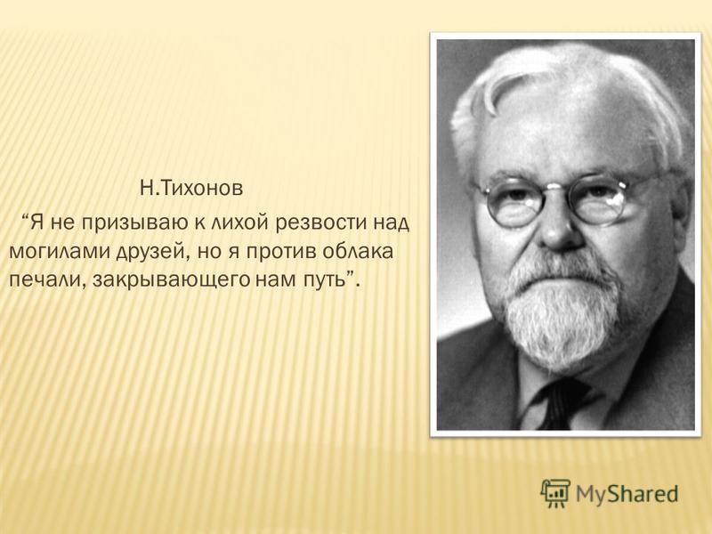Н.Тихонов Я не призываю к лихой резвости над могилами друзей, но я против облака печали, закрывающего нам путь.