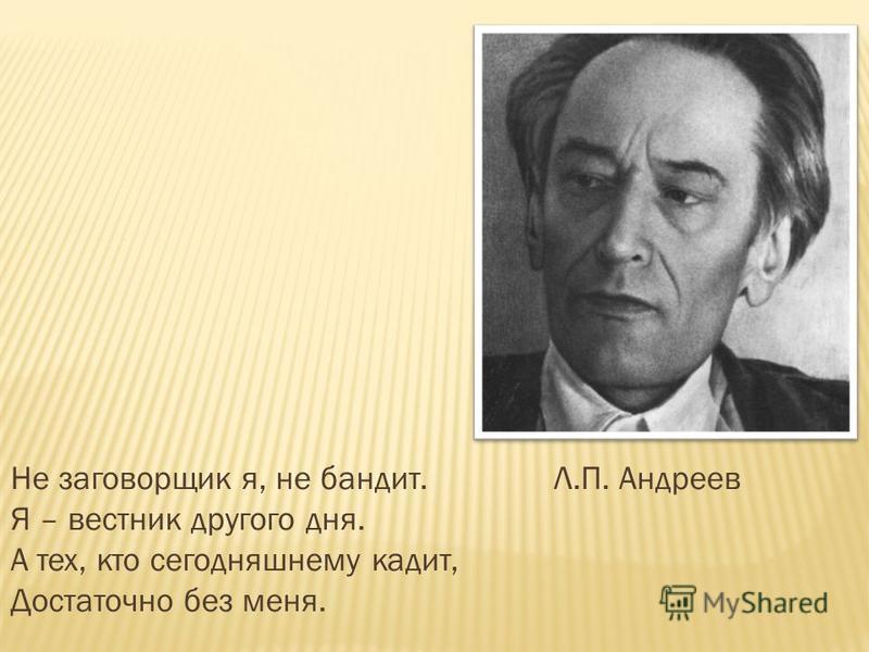 Не заговорщик я, не бандит. Л.П. Андреев Я – вестник другого дня. А тех, кто сегодняшнему кадит, Достаточно без меня.