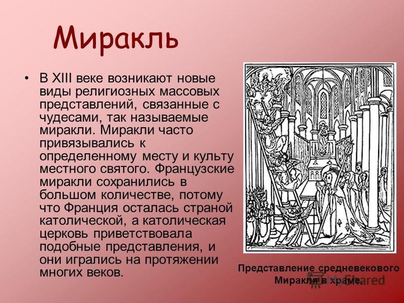 Миракль В XIII веке возникают новые виды религиозных массовых представлений, связанные с чудесами, так называемые миракли. Миракли часто привязывались к определенному месту и культу местного святого. Французские миракли сохранились в большом количест