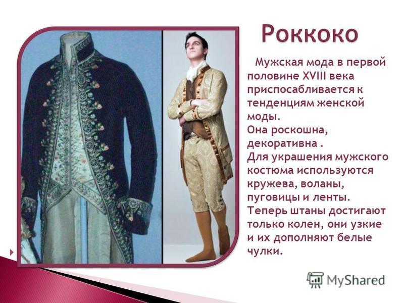 Роккоко Роккоко Мужская мода в первой половине XVIII века приспосабливается к тенденциям женской моды. Она роскошна, декоративна. Для украшения мужского костюма используются кружева, воланы, пуговицы и ленты. Теперь штаны достигают только колен, они