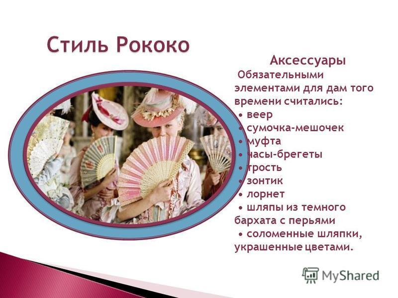 Аксессуары Обязательными элементами для дам того времени считались: веер сумочка-мешочек муфта часы-брегеты трость зонтик лорнет шляпы из темного бархата с перьями соломенные шляпки, украшенные цветами. Стиль Рококо