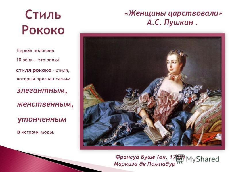 Первая половина 18 века – это эпоха стиля рококо - стиля, который признан самым элегантным, женственным, утонченным в истории моды. Стиль Рококо «Женщины царствовали» А.С. Пушкин. Франсуа Буше (ок. 1750) Маркиза де Помпадур