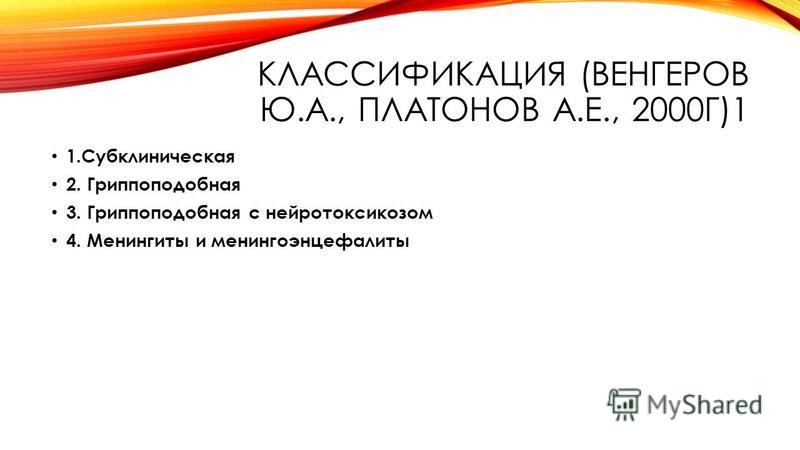 КЛАССИФИКАЦИЯ (ВЕНГЕРОВ Ю.А., ПЛАТОНОВ А.Е., 2000Г)1 1. Субклиническая 2. Гриппоподобная 3. Гриппоподобная с нейротоксикозом 4. Менингиты и менингоэнцефалиты