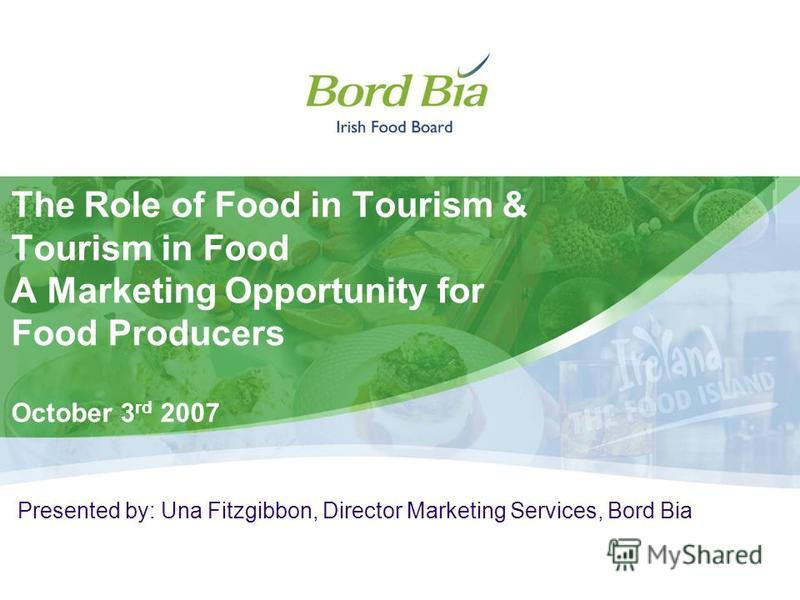 The Role of Food in Tourism & Tourism in Food A Marketing Opportunity for Food Producers October 3 rd 2007 Presented by: Una Fitzgibbon, Director Marketing Services, Bord Bia