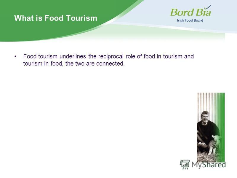 What is Food Tourism Food tourism underlines the reciprocal role of food in tourism and tourism in food, the two are connected.