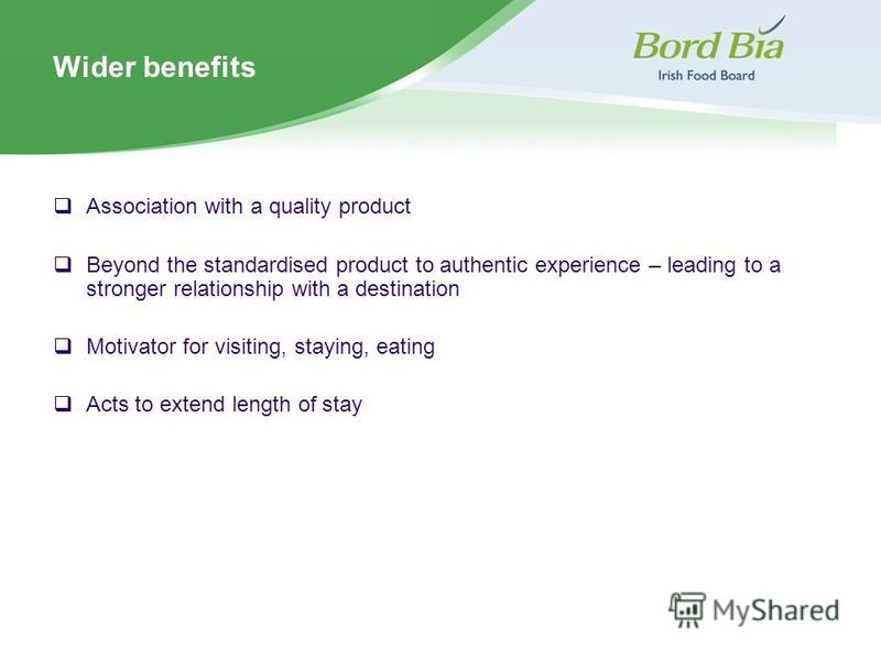 Wider benefits Association with a quality product Beyond the standardised product to authentic experience – leading to a stronger relationship with a destination Motivator for visiting, staying, eating Acts to extend length of stay