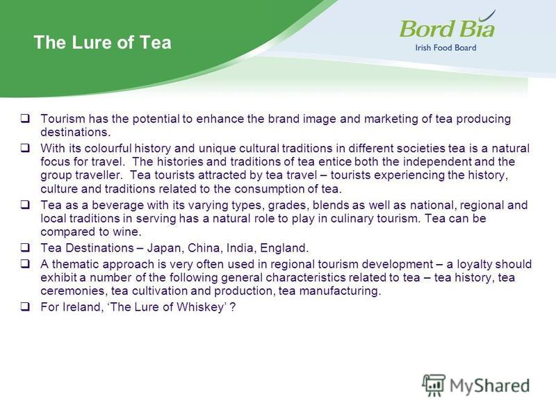 The Lure of Tea Tourism has the potential to enhance the brand image and marketing of tea producing destinations. With its colourful history and unique cultural traditions in different societies tea is a natural focus for travel. The histories and tr