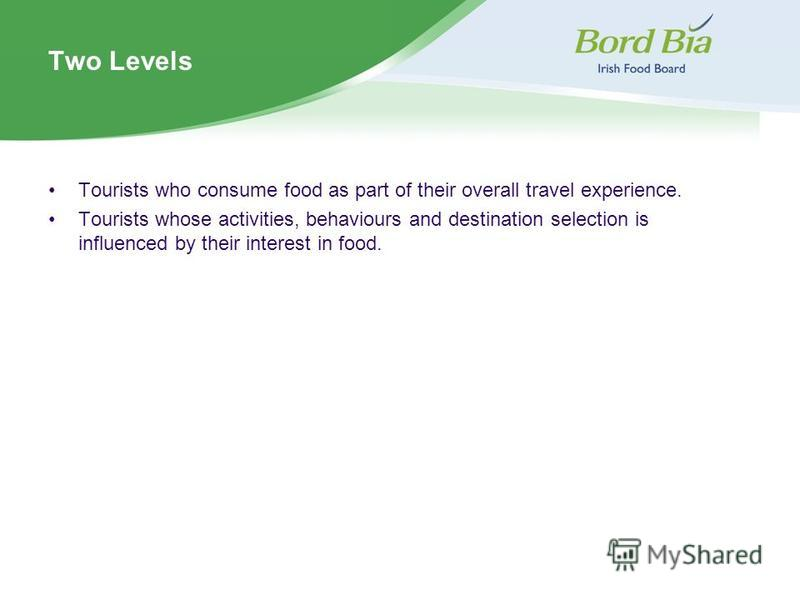 Two Levels Tourists who consume food as part of their overall travel experience. Tourists whose activities, behaviours and destination selection is influenced by their interest in food.