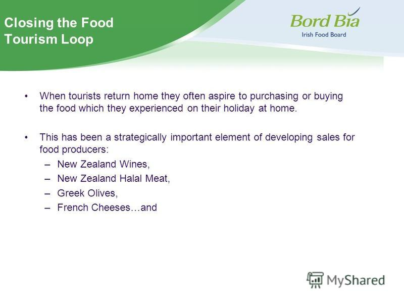 Closing the Food Tourism Loop When tourists return home they often aspire to purchasing or buying the food which they experienced on their holiday at home. This has been a strategically important element of developing sales for food producers: –New Z