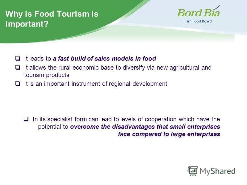 Why is Food Tourism is important? a fast build of sales models in food It leads to a fast build of sales models in food It allows the rural economic base to diversify via new agricultural and tourism products It is an important instrument of regional
