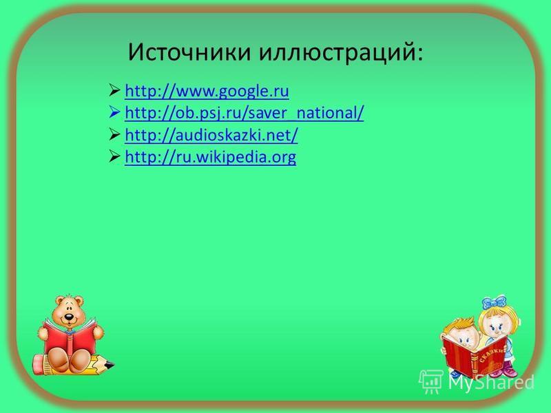 Источники иллюстраций: http://www.google.ru http://ob.psj.ru/saver_national/ http://audioskazki.net/ http://ru.wikipedia.org