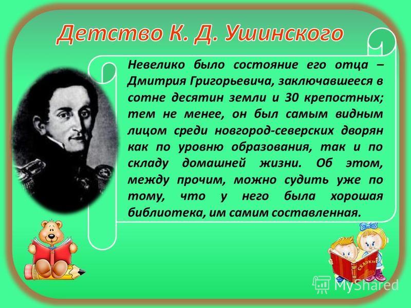 Невелико было состояние его отца – Дмитрия Григорьевича, заключавшееся в сотне десятин земли и 30 крепостных; тем не менее, он был самым видным лицом среди новгород-северских дворян как по уровню образования, так и по складу домашней жизни. Об этом,
