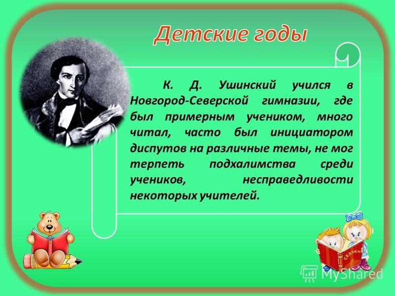 К. Д. Ушинский учился в Новгород-Северской гимназии, где был примерным учеником, много читал, часто был инициатором диспутов на различные темы, не мог терпеть подхалимства среди учеников, несправедливости некоторых учителей.