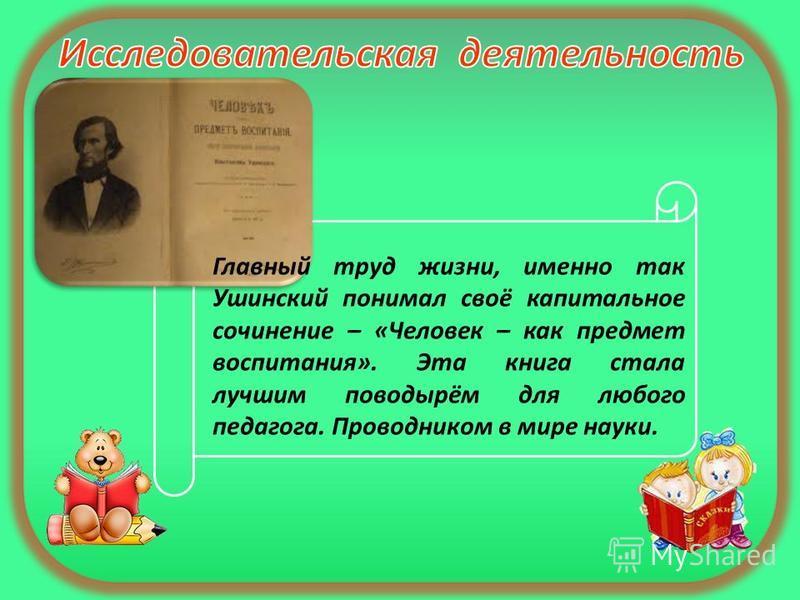 Главный труд жизни, именно так Ушинский понимал своё капитальное сочинение – «Человек – как предмет воспитания». Эта книга стала лучшим поводырём для любого педагога. Проводником в мире науки.