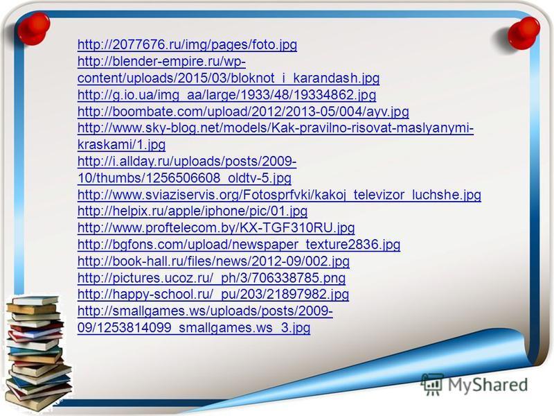 http://2077676.ru/img/pages/foto.jpg http://blender-empire.ru/wp- content/uploads/2015/03/bloknot_i_karandash.jpg http://g.io.ua/img_aa/large/1933/48/19334862. jpg http://boombate.com/upload/2012/2013-05/004/ayv.jpg http://www.sky-blog.net/models/Kak