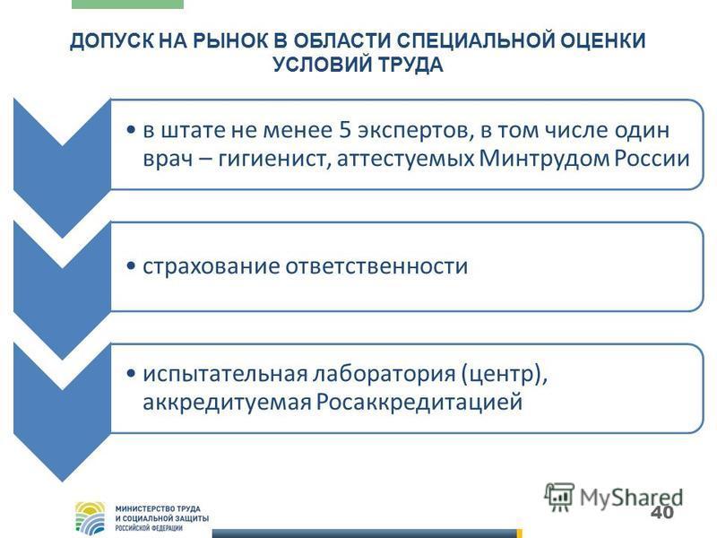 ДОПУСК НА РЫНОК В ОБЛАСТИ СПЕЦИАЛЬНОЙ ОЦЕНКИ УСЛОВИЙ ТРУДА в штате не менее 5 экспертов, в том числе один врач – гигиенист, аттестуемых Минтрудом России страхование ответственности испытательная лаборатория (центр), аккредитуемая Росаккредитацией 40