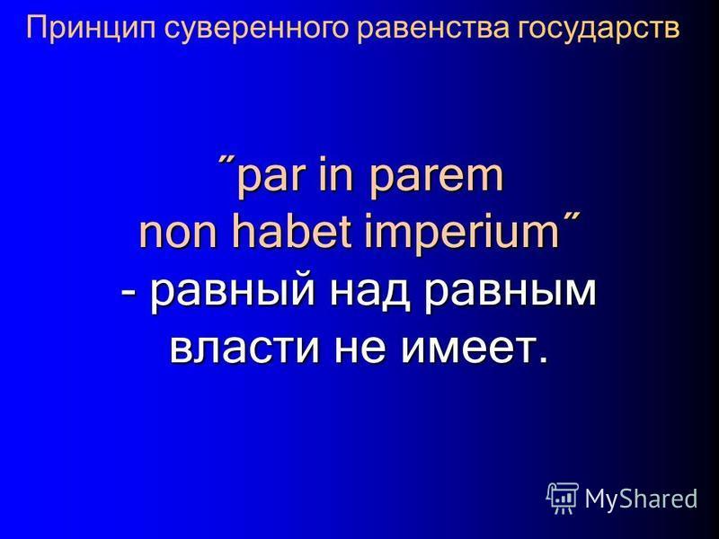 ˝par in parem non habet imperium˝ - равный над равным власти не имеет. Принцип суверенного равенства государств
