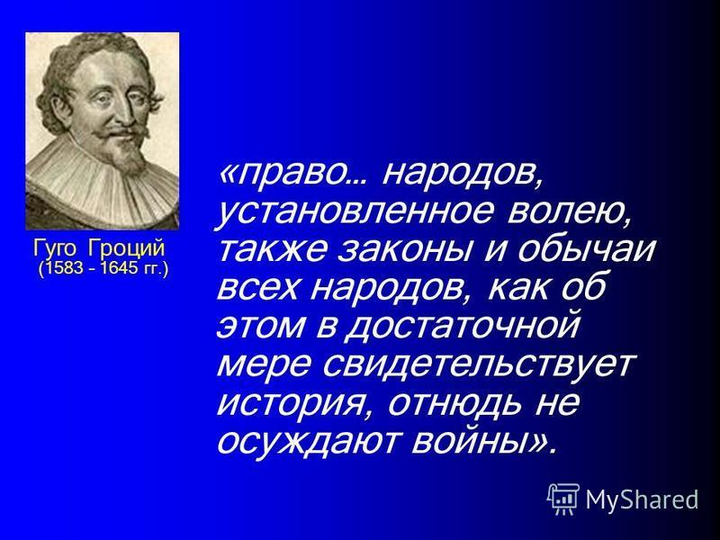 Гуго Гроций (1583 – 1645 гг.) «право… народов, установленное волею, также законы и обычаи всех народов, как об этом в достаточной мере свидетельствует история, отнюдь не осуждают войны».