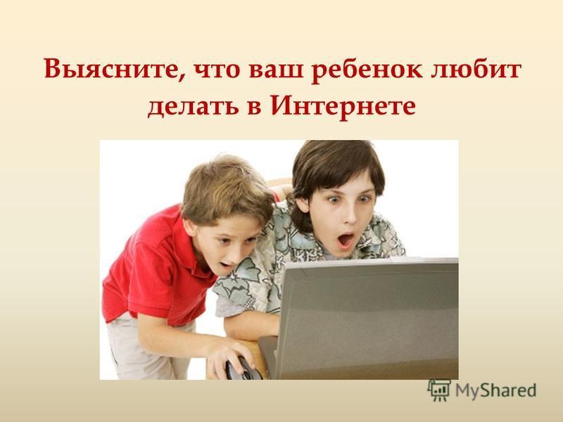 Выясните, что ваш ребенок любит делать в Интернете