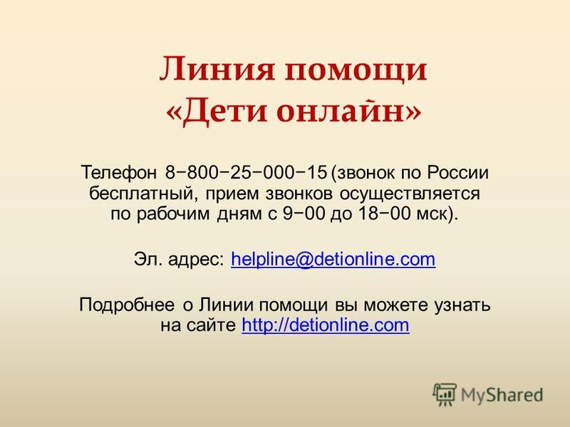 Линия помощи «Дети онлайн» Телефон 88002500015 (звонок по России бесплатный, прием звонков осуществляется по рабочим дням с 900 до 1800 мск). Эл. адрес: helpline@detionline.comhelpline@detionline.com Подробнее о Линии помощи вы можете узнать на сайте
